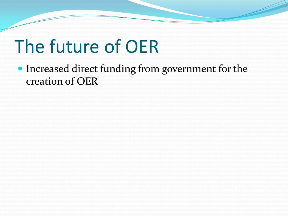 The future of OER Increased direct funding from government for the creation of OER