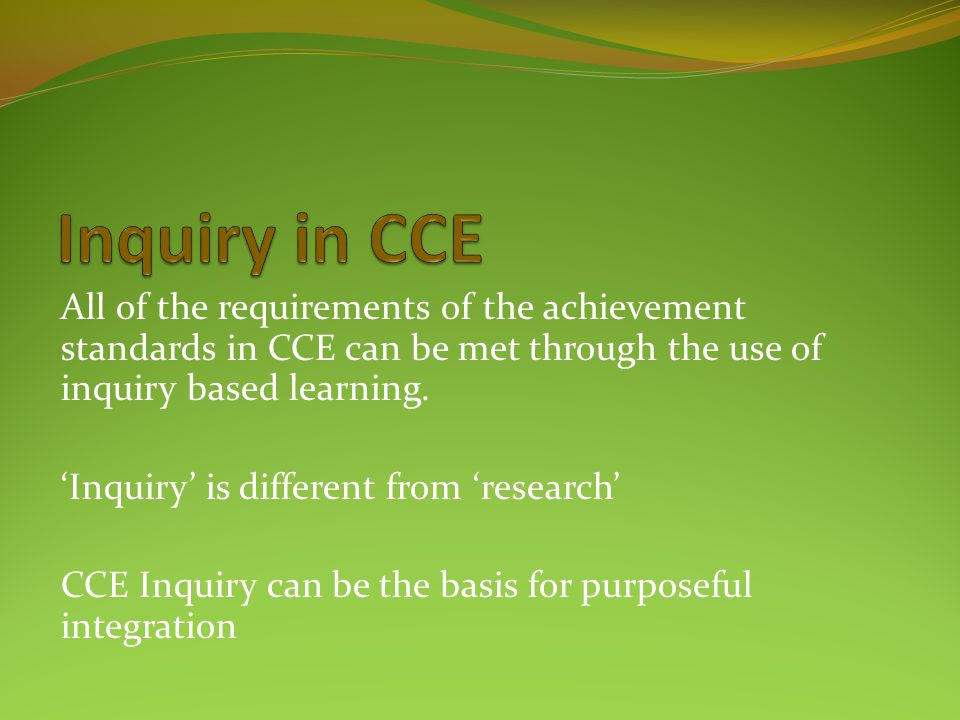 Inquiry in CCE All of the requirements of the achievement standards in CCE can be met through the use of inquiry based learning.