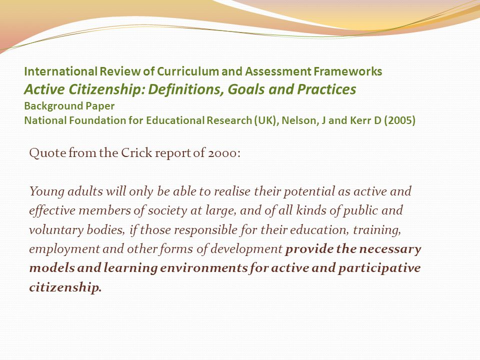 International Review of Curriculum and Assessment Frameworks Active Citizenship: Definitions, Goals and Practices Background Paper National Foundation for Educational Research (UK), Nelson, J and Kerr D (2005)
