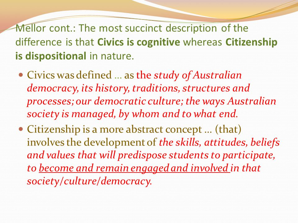Mellor cont.: The most succinct description of the difference is that Civics is cognitive whereas Citizenship is dispositional in nature.