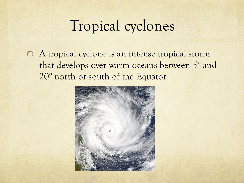 Tropical cyclones A tropical cyclone is an intense tropical storm that develops over warm oceans between 5° and 20° north or south of the Equator.