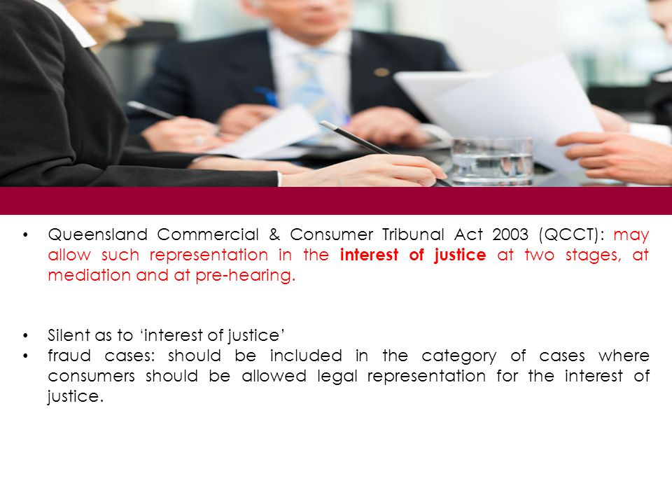 Queensland Commercial & Consumer Tribunal Act 2003 (QCCT): may allow such representation in the interest of justice at two stages, at mediation and at pre-hearing.