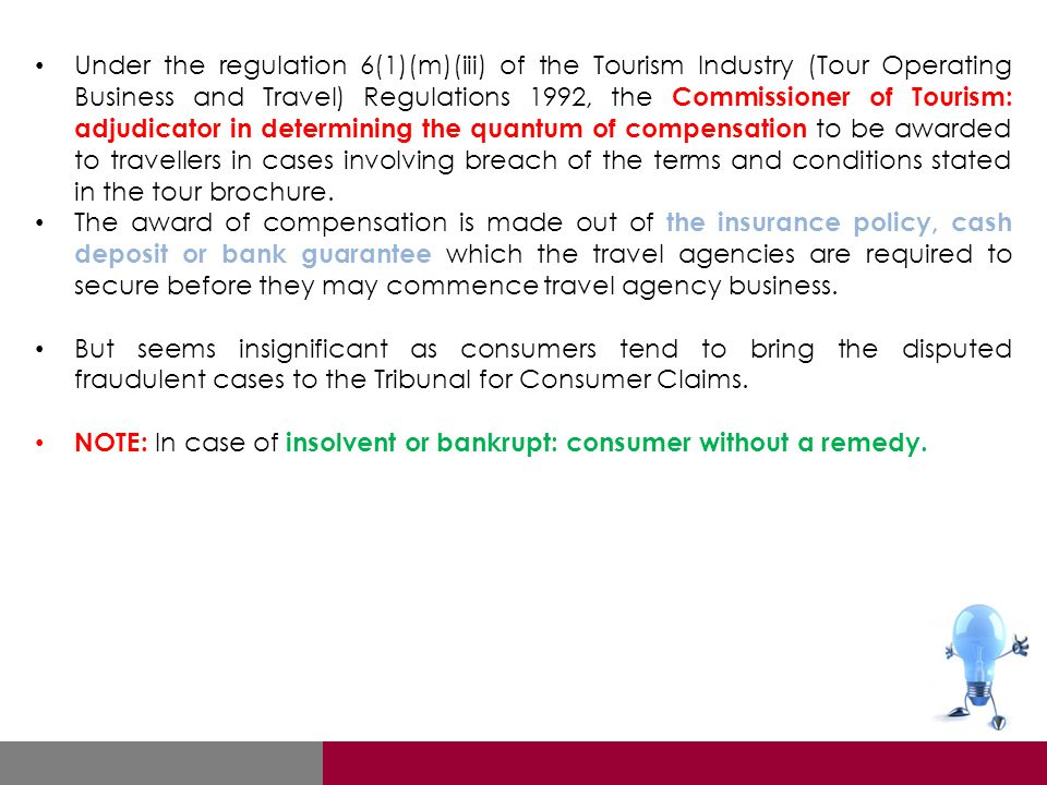 Under the regulation 6(1)(m)(iii) of the Tourism Industry (Tour Operating Business and Travel) Regulations 1992, the Commissioner of Tourism: adjudicator in determining the quantum of compensation to be awarded to travellers in cases involving breach of the terms and conditions stated in the tour brochure.