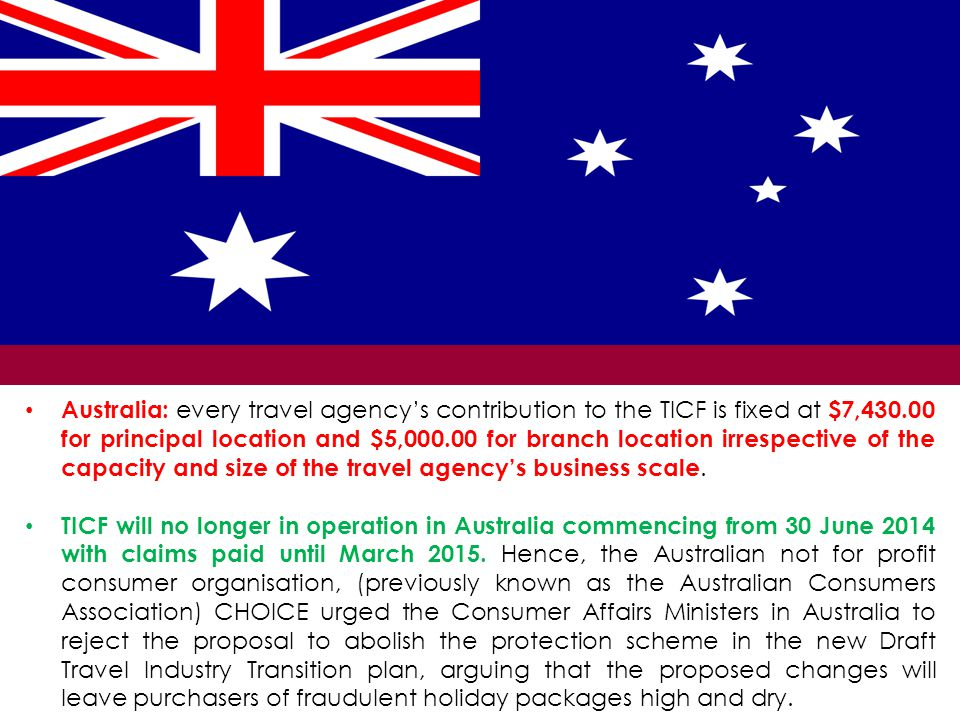 Australia: every travel agency's contribution to the TICF is fixed at $7,430.00 for principal location and $5,000.00 for branch location irrespective of the capacity and size of the travel agency's business scale.