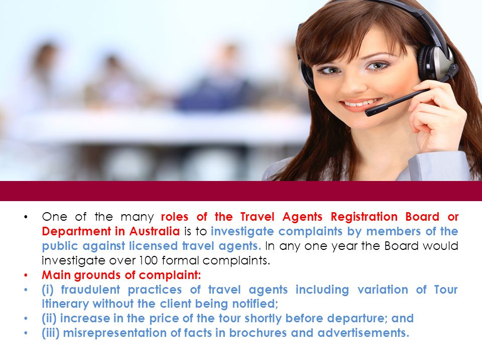 One of the many roles of the Travel Agents Registration Board or Department in Australia is to investigate complaints by members of the public against licensed travel agents. In any one year the Board would investigate over 100 formal complaints.