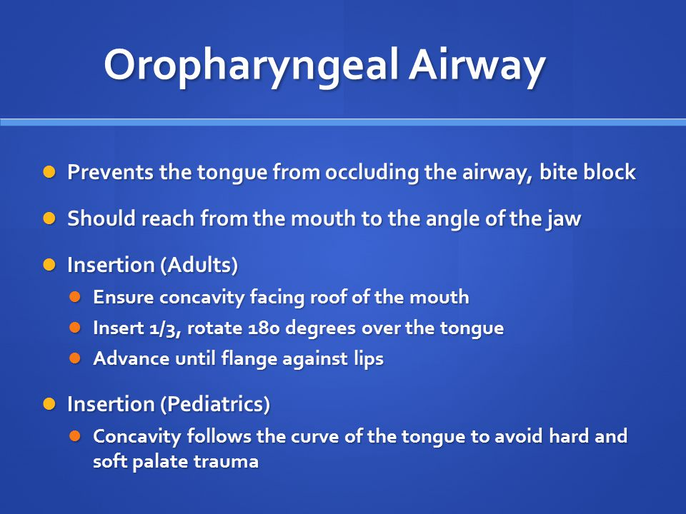 Oropharyngeal Airway Prevents the tongue from occluding the airway, bite block. Should reach from the mouth to the angle of the jaw.