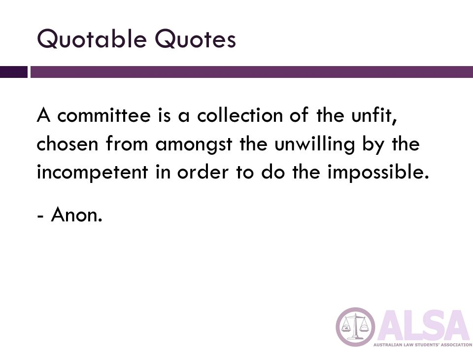 Quotable Quotes A committee is a collection of the unfit, chosen from amongst the unwilling by the incompetent in order to do the impossible.