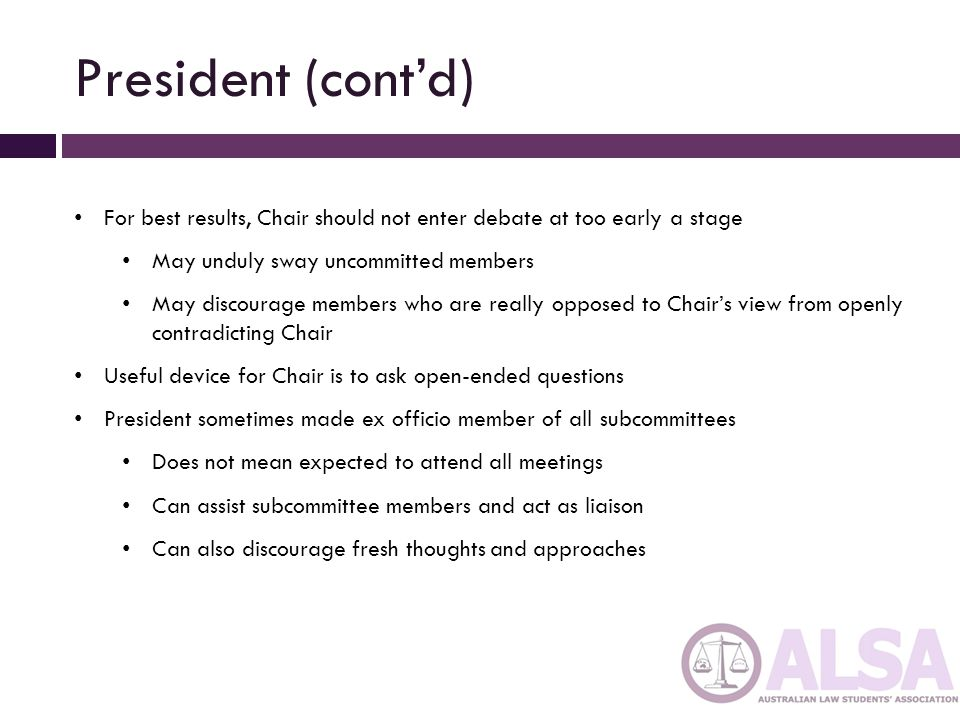 President (cont'd) For best results, Chair should not enter debate at too early a stage. May unduly sway uncommitted members.