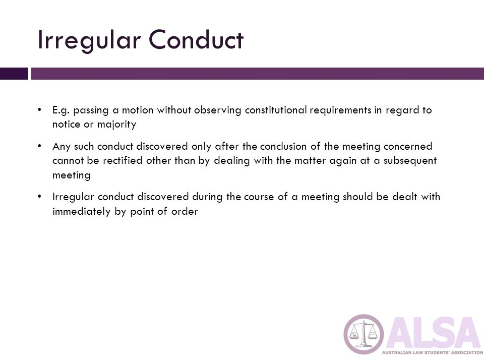 Irregular Conduct E.g. passing a motion without observing constitutional requirements in regard to notice or majority.