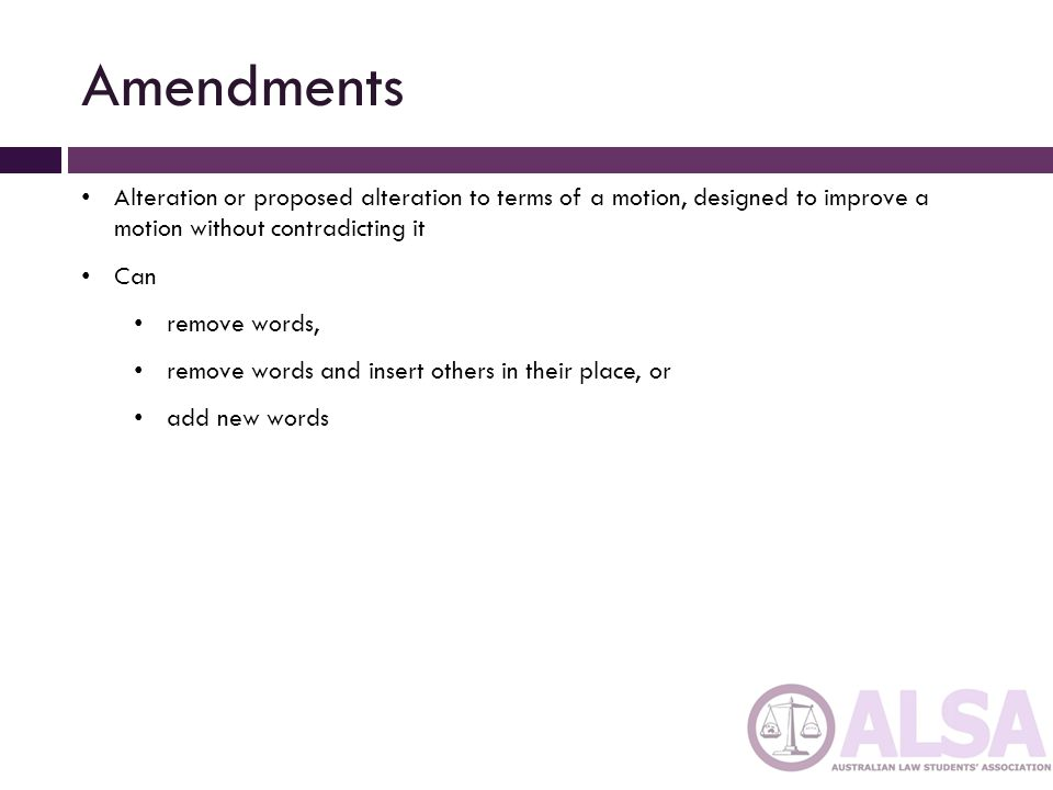 Amendments Alteration or proposed alteration to terms of a motion, designed to improve a motion without contradicting it.