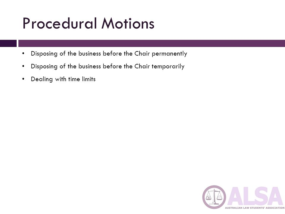 Procedural Motions Disposing of the business before the Chair permanently. Disposing of the business before the Chair temporarily.