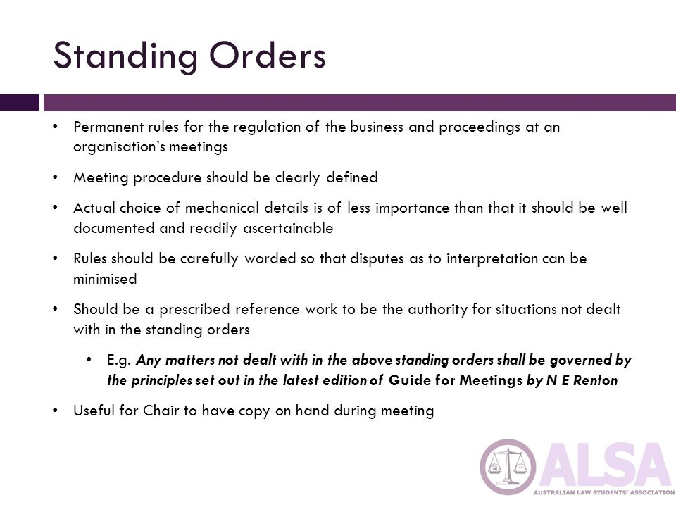 Standing Orders Permanent rules for the regulation of the business and proceedings at an organisation's meetings.