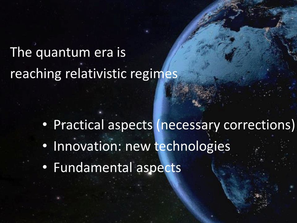 The quantum era is reaching relativistic regimes. Practical aspects (necessary corrections) Innovation: new technologies.