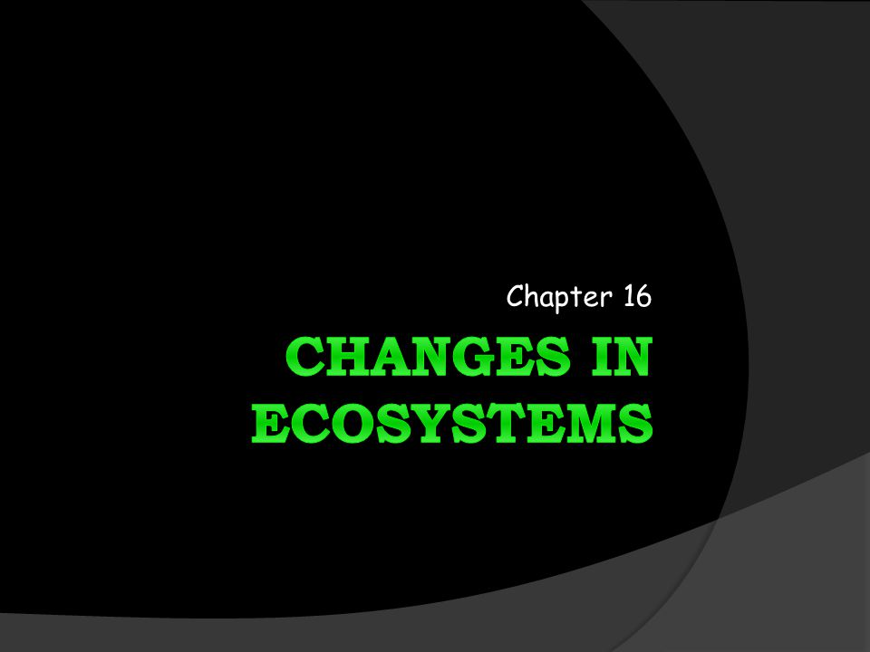 Chapter 16 CHANGES IN ECOSYSTEMS