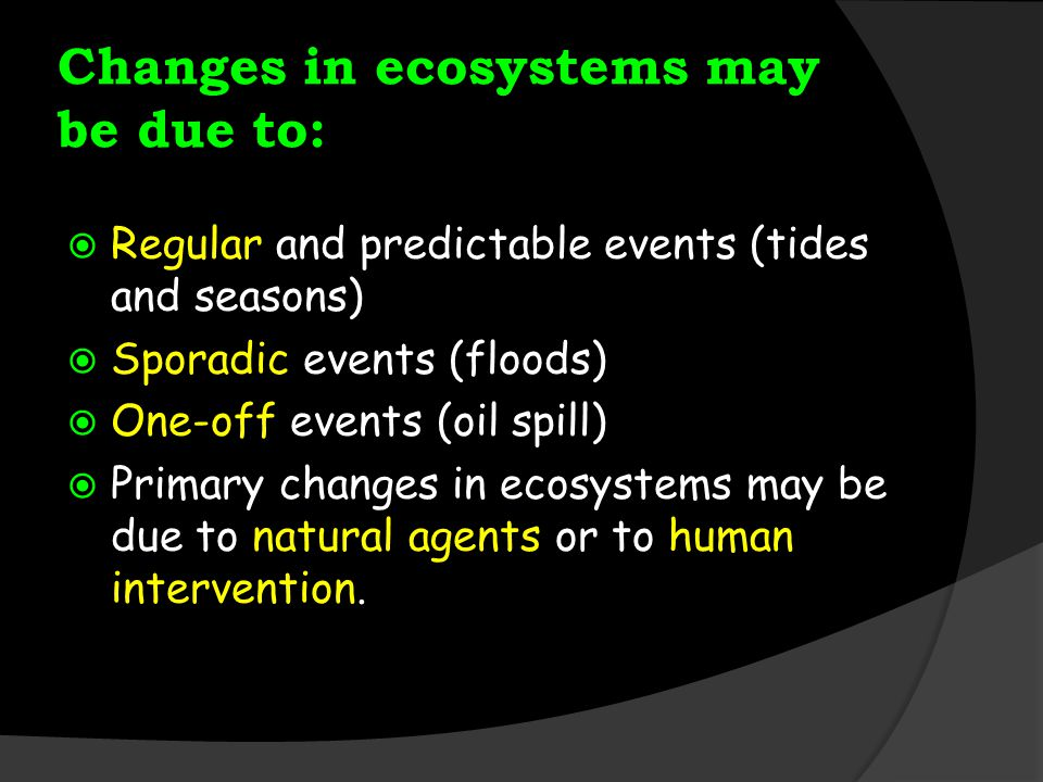 Changes in ecosystems may be due to: