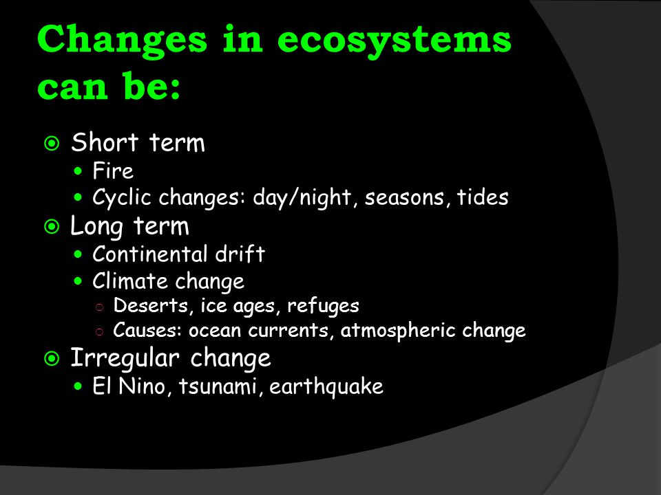 Changes in ecosystems can be: