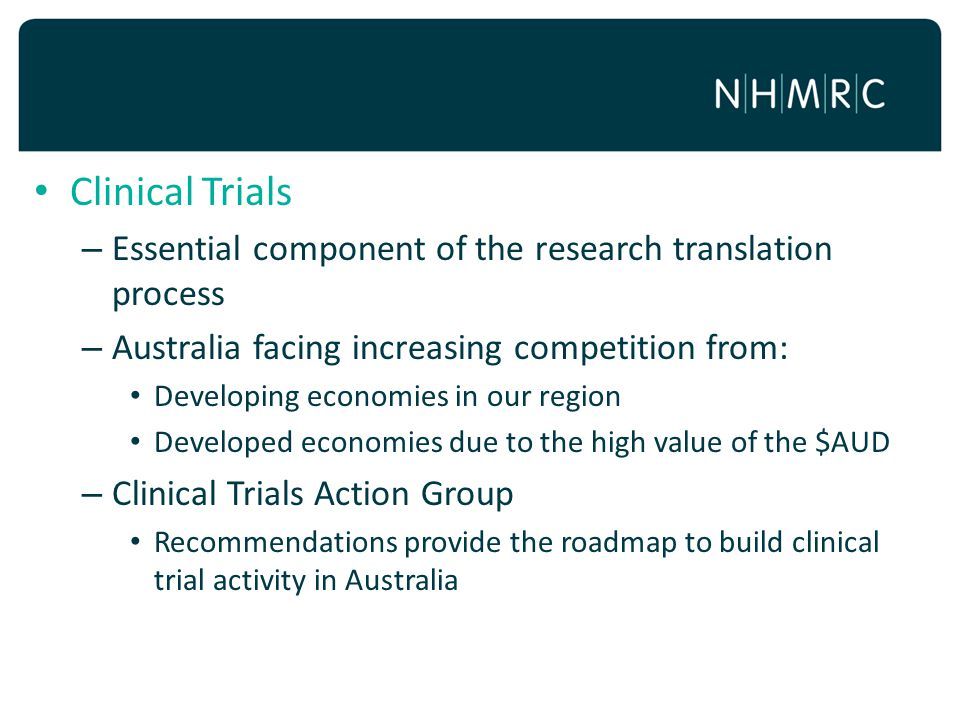 Clinical Trials Essential component of the research translation process. Australia facing increasing competition from: