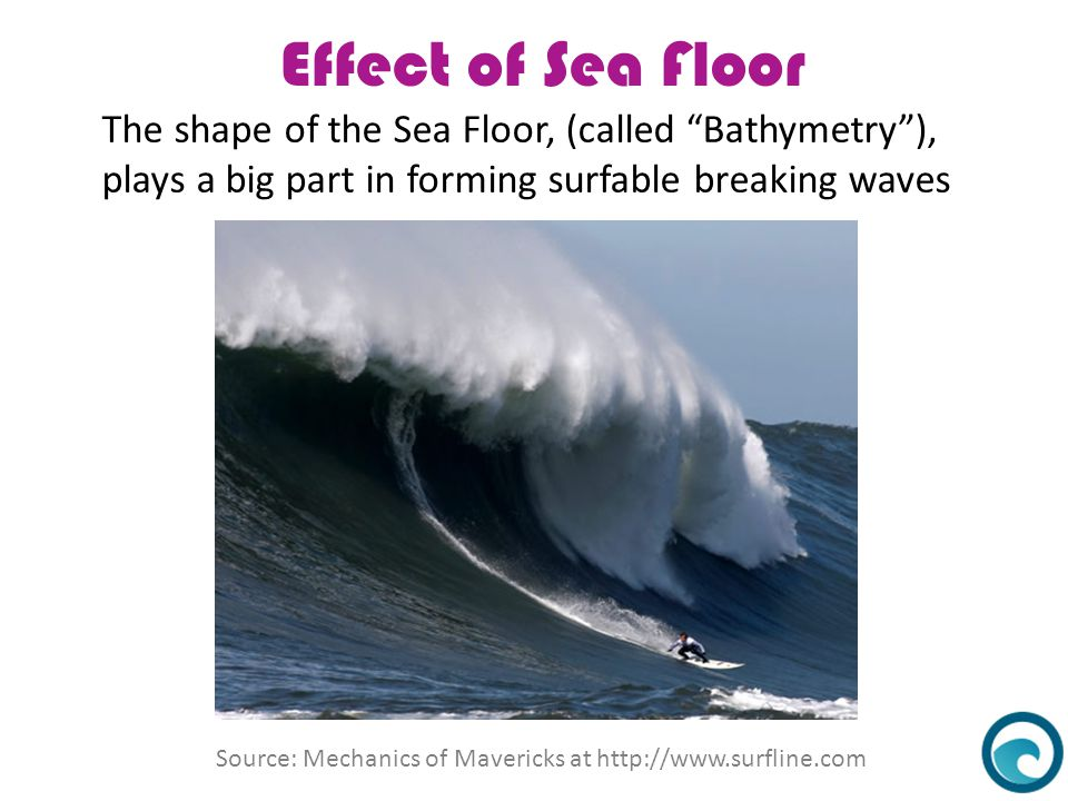 Effect of Sea Floor The shape of the Sea Floor, (called Bathymetry ),