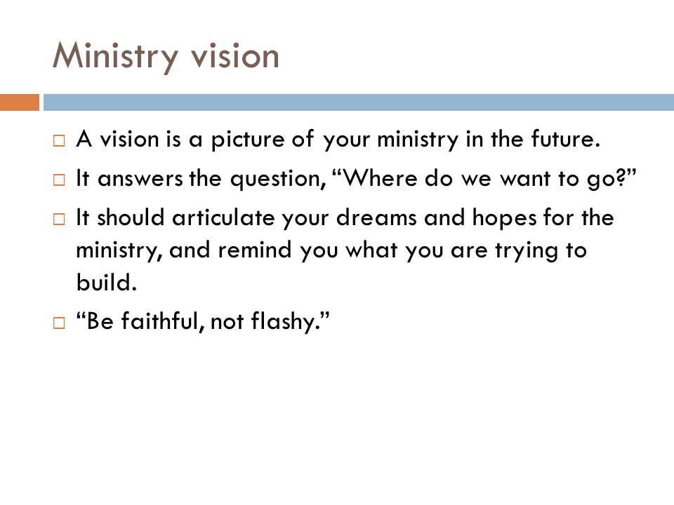 Ministry vision A vision is a picture of your ministry in the future.