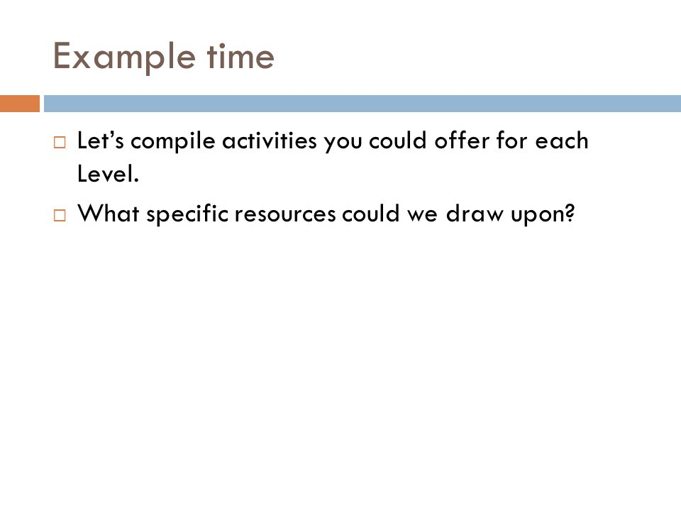 Example time Let's compile activities you could offer for each Level.