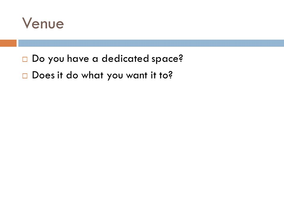 Venue Do you have a dedicated space Does it do what you want it to