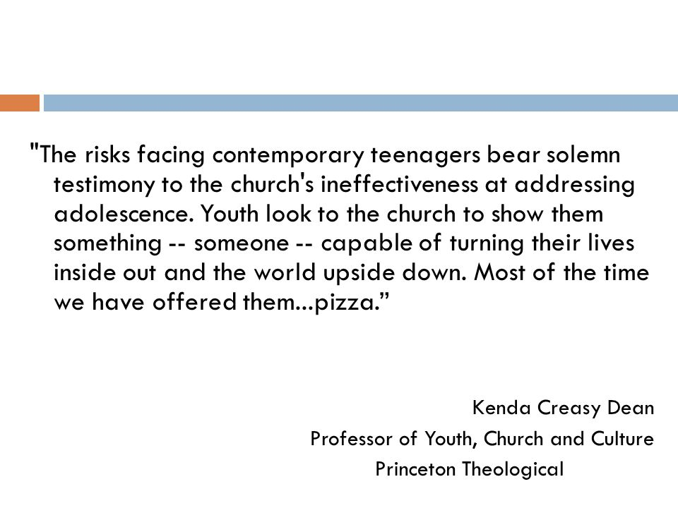The risks facing contemporary teenagers bear solemn testimony to the church s ineffectiveness at addressing adolescence. Youth look to the church to show them something -- someone -- capable of turning their lives inside out and the world upside down. Most of the time we have offered them...pizza.