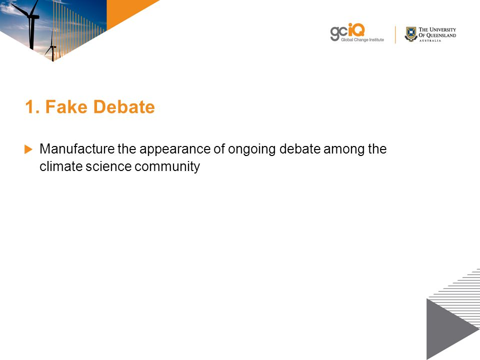 1. Fake Debate Manufacture the appearance of ongoing debate among the climate science community
