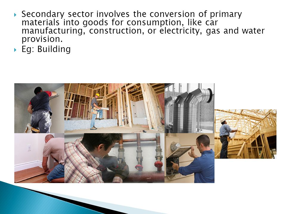 Secondary sector involves the conversion of primary materials into goods for consumption, like car manufacturing, construction, or electricity, gas and water provision.