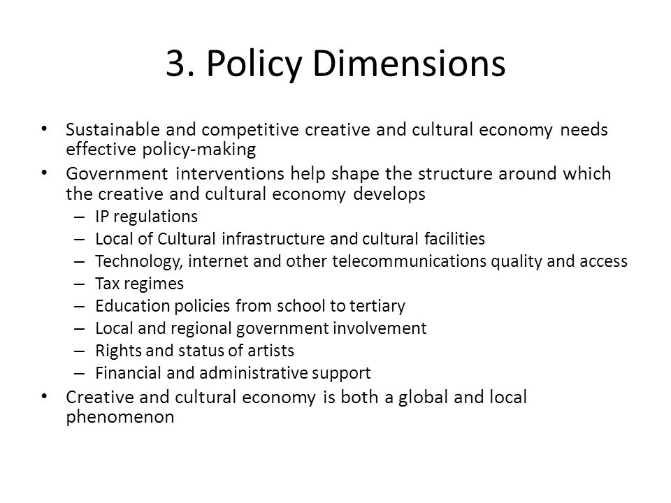 3. Policy Dimensions Sustainable and competitive creative and cultural economy needs effective policy-making.