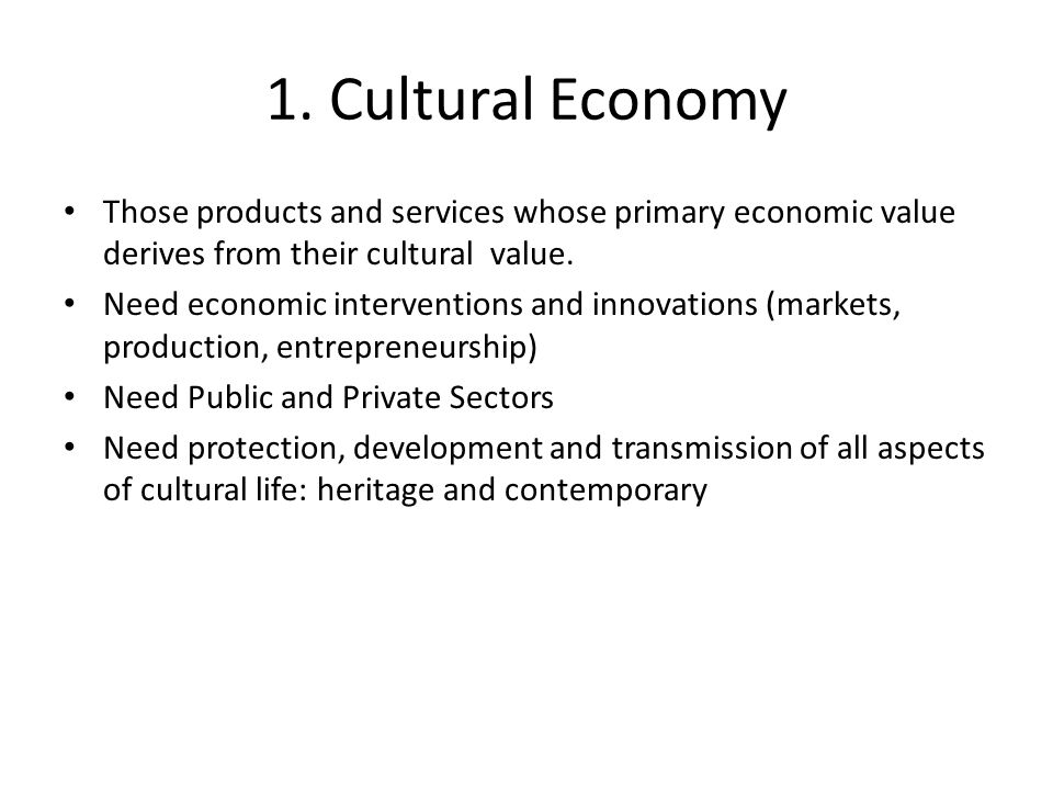 1. Cultural Economy Those products and services whose primary economic value derives from their cultural value.