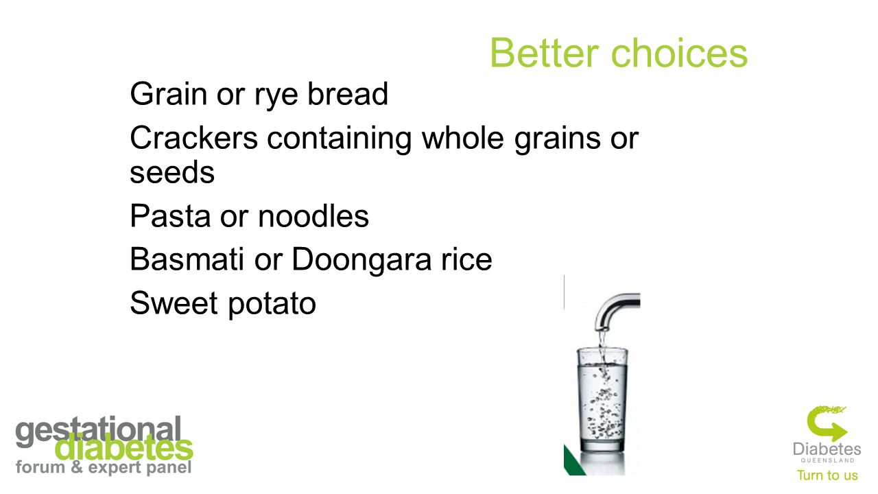 Better choices Grain or rye bread Crackers containing whole grains or seeds Pasta or noodles Basmati or Doongara rice Sweet potato