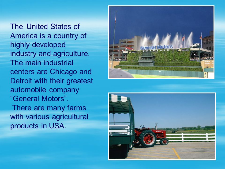 The United States of America is a country of highly developed industry and agriculture. The main industrial centers are Chicago and Detroit with their greatest automobile company General Motors .