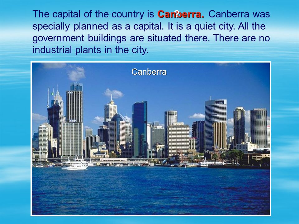 The capital of the country is Canberra was specially planned as a capital. It is a quiet city. All the government buildings are situated there. There are no industrial plants in the city.