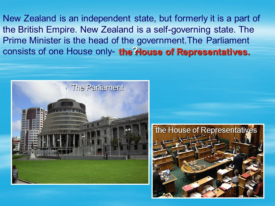 New Zealand is an independent state, but formerly it is a part of the British Empire. New Zealand is a self-governing state. The Prime Minister is the head of the government.The Parliament consists of one House only-