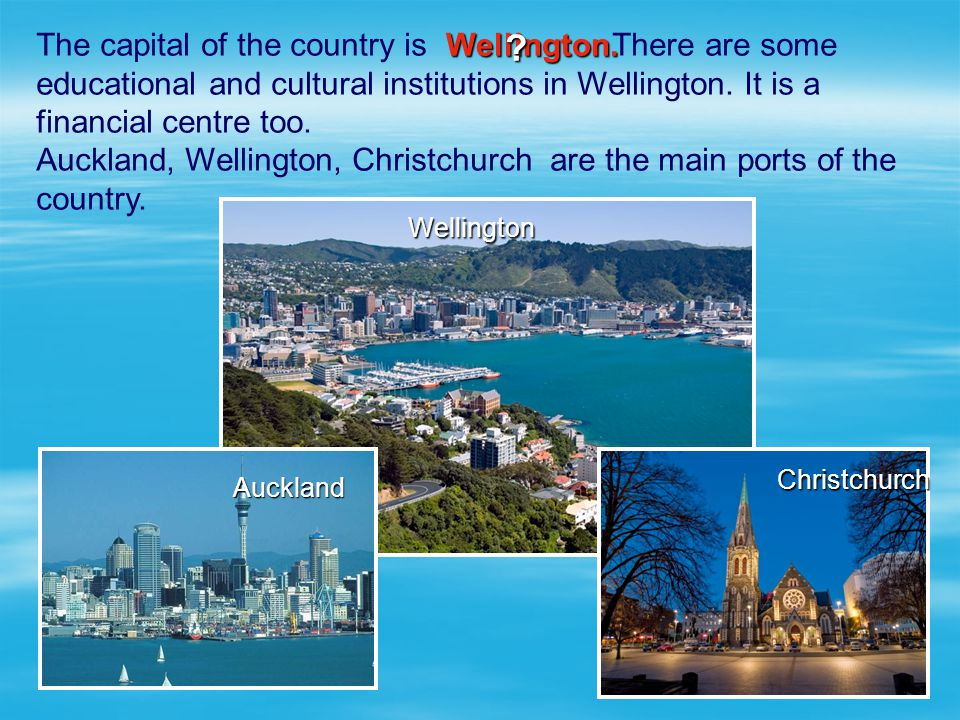 The capital of the country is There are some educational and cultural institutions in Wellington. It is a financial centre too.
