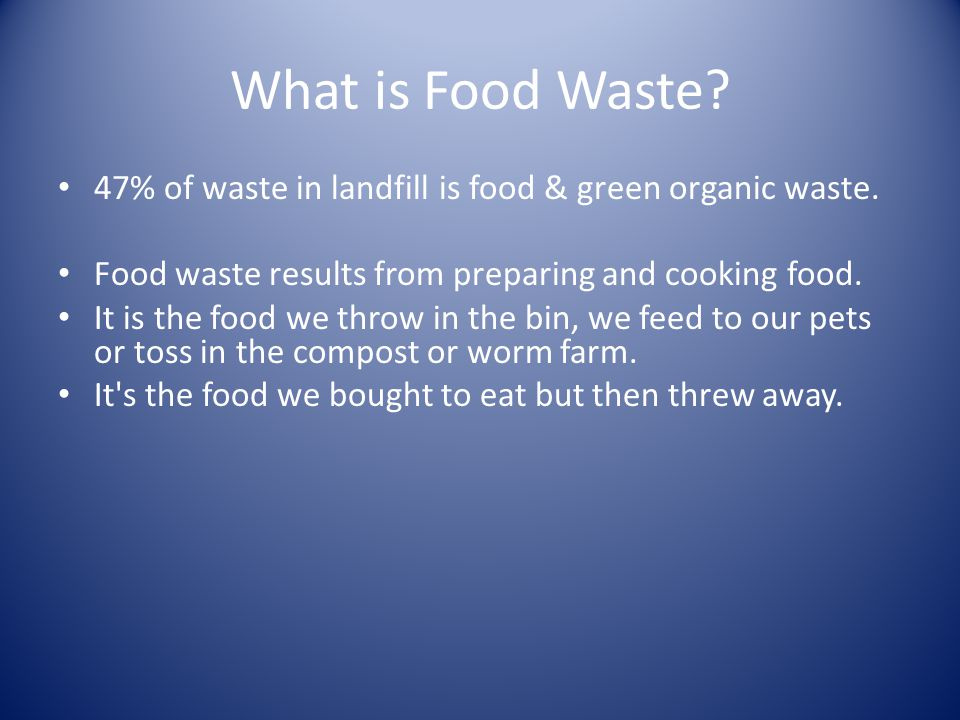 What is Food Waste 47% of waste in landfill is food & green organic waste. Food waste results from preparing and cooking food.
