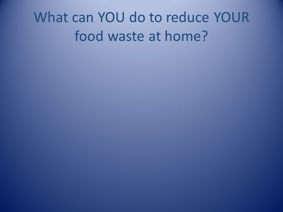 What can YOU do to reduce YOUR food waste at home