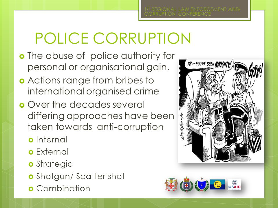 POLICE CORRUPTION The abuse of police authority for personal or organisational gain. Actions range from bribes to international organised crime.