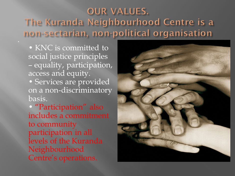 OUR VALUES. The Kuranda Neighbourhood Centre is a non-sectarian, non-political organisation