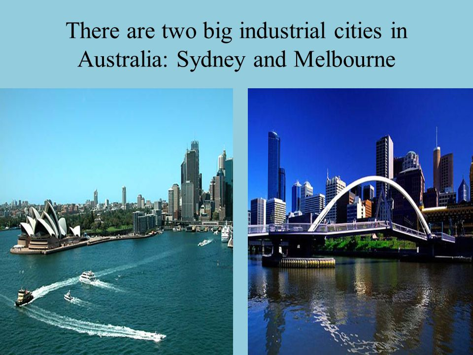 There are two big industrial cities in Australia: Sydney and Melbourne