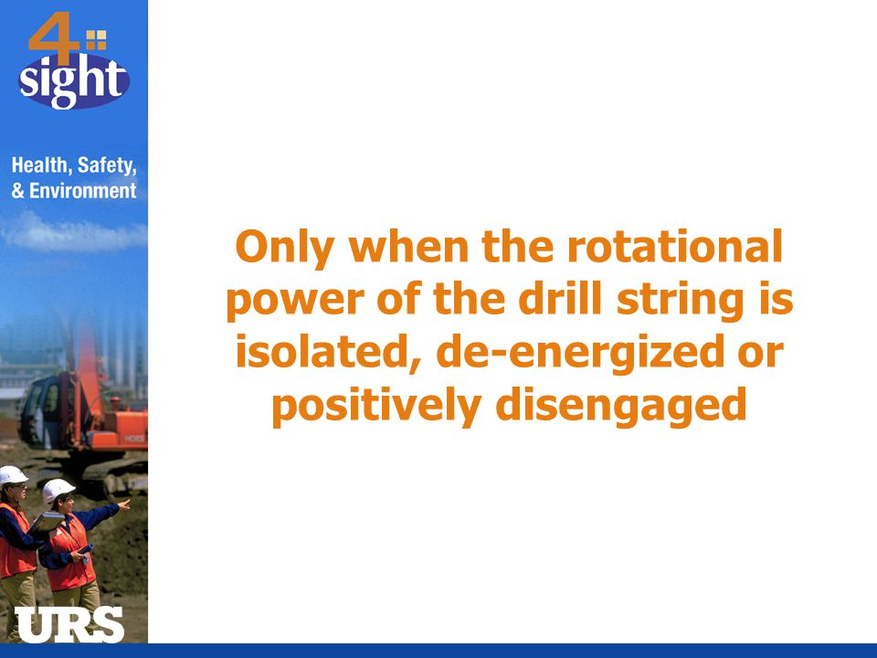 Only when the rotational power of the drill string is isolated, de-energized or positively disengaged