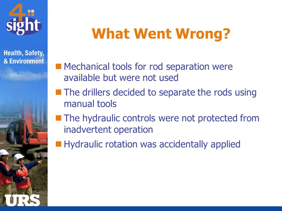 What Went Wrong Mechanical tools for rod separation were available but were not used. The drillers decided to separate the rods using manual tools.