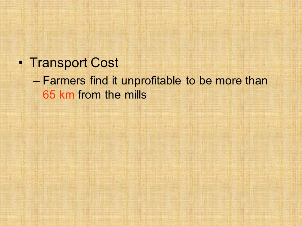 Transport Cost Farmers find it unprofitable to be more than 65 km from the mills