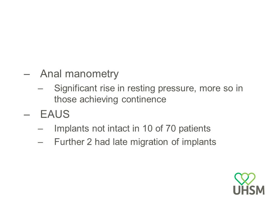 Anal manometry Significant rise in resting pressure, more so in those achieving continence. EAUS. Implants not intact in 10 of 70 patients.