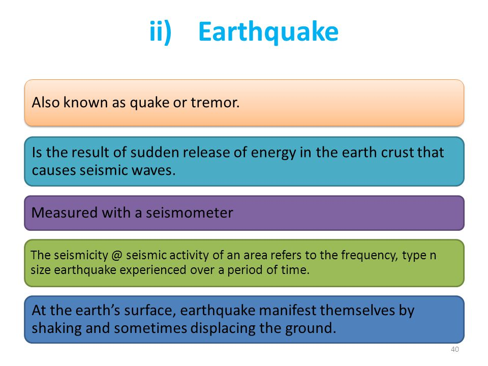 ii) Earthquake Also known as quake or tremor. Is the result of sudden release of energy in the earth crust that causes seismic waves.