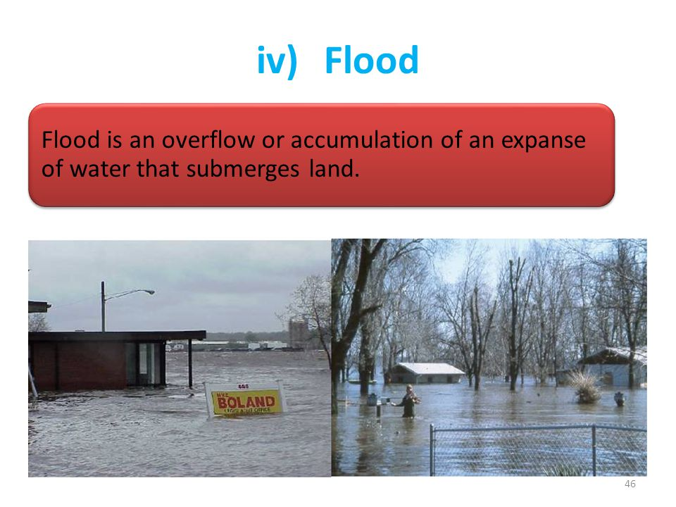 iv) Flood Flood is an overflow or accumulation of an expanse of water that submerges land.