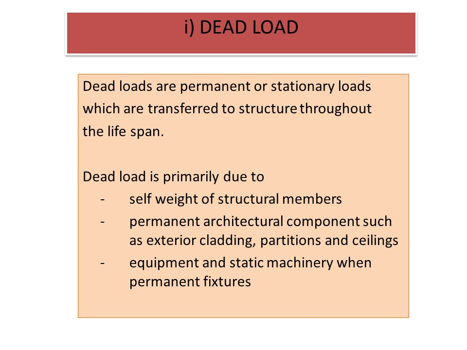 i) DEAD LOAD Dead loads are permanent or stationary loads