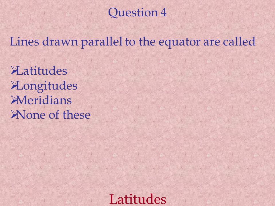 Latitudes Question 4 Lines drawn parallel to the equator are called