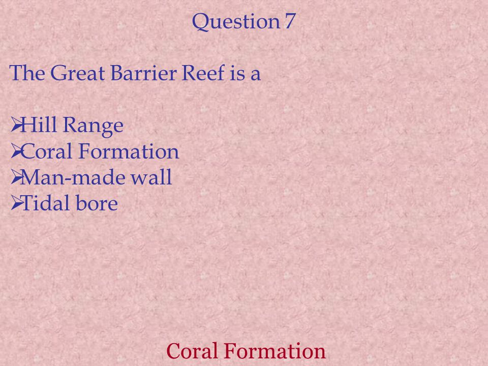 Question 7 The Great Barrier Reef is a. Hill Range. Coral Formation. Man-made wall. Tidal bore.
