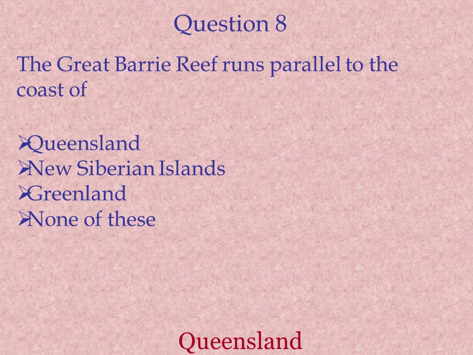 Question 8 The Great Barrie Reef runs parallel to the coast of. Queensland. New Siberian Islands.